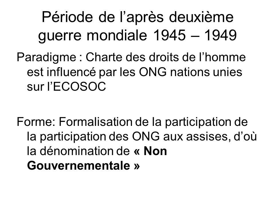 Période de l'après deuxième guerre mondiale 1945 – 1949 Paradigme : Charte des droits de l'homme est influencé par les ONG nations unies sur l'ECOSOC Forme: Formalisation de la participation de la participation des ONG aux assises, d'où la dénomination de « Non Gouvernementale »