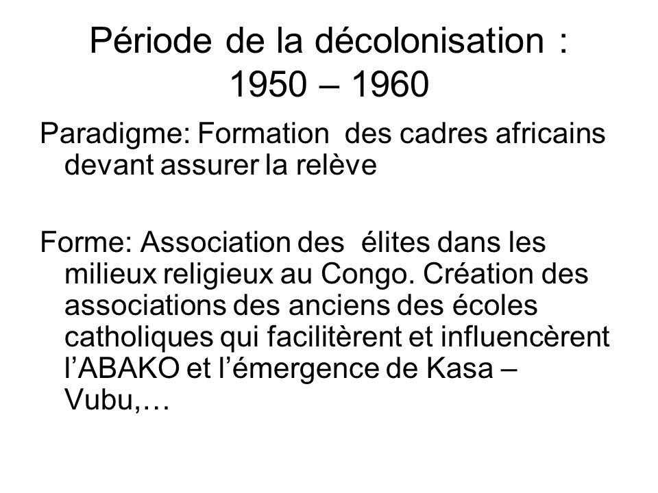 Période de la décolonisation : 1950 – 1960 Paradigme: Formation des cadres africains devant assurer la relève Forme: Association des élites dans les milieux religieux au Congo.