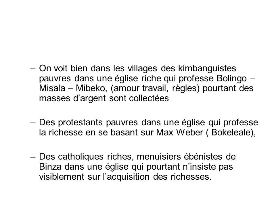 –On voit bien dans les villages des kimbanguistes pauvres dans une église riche qui professe Bolingo – Misala – Mibeko, (amour travail, règles) pourtant des masses d'argent sont collectées –Des protestants pauvres dans une église qui professe la richesse en se basant sur Max Weber ( Bokeleale), –Des catholiques riches, menuisiers ébénistes de Binza dans une église qui pourtant n'insiste pas visiblement sur l'acquisition des richesses.