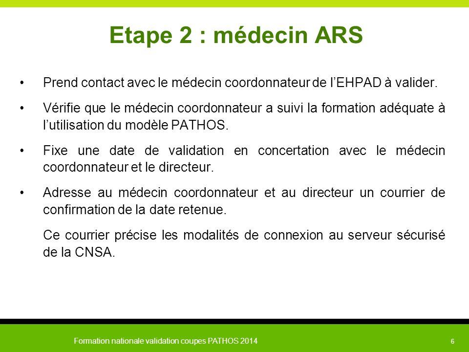Formation nationale validation coupes PATHOS 2014 6 Etape 2 : médecin ARS Prend contact avec le médecin coordonnateur de l'EHPAD à valider. Vérifie qu