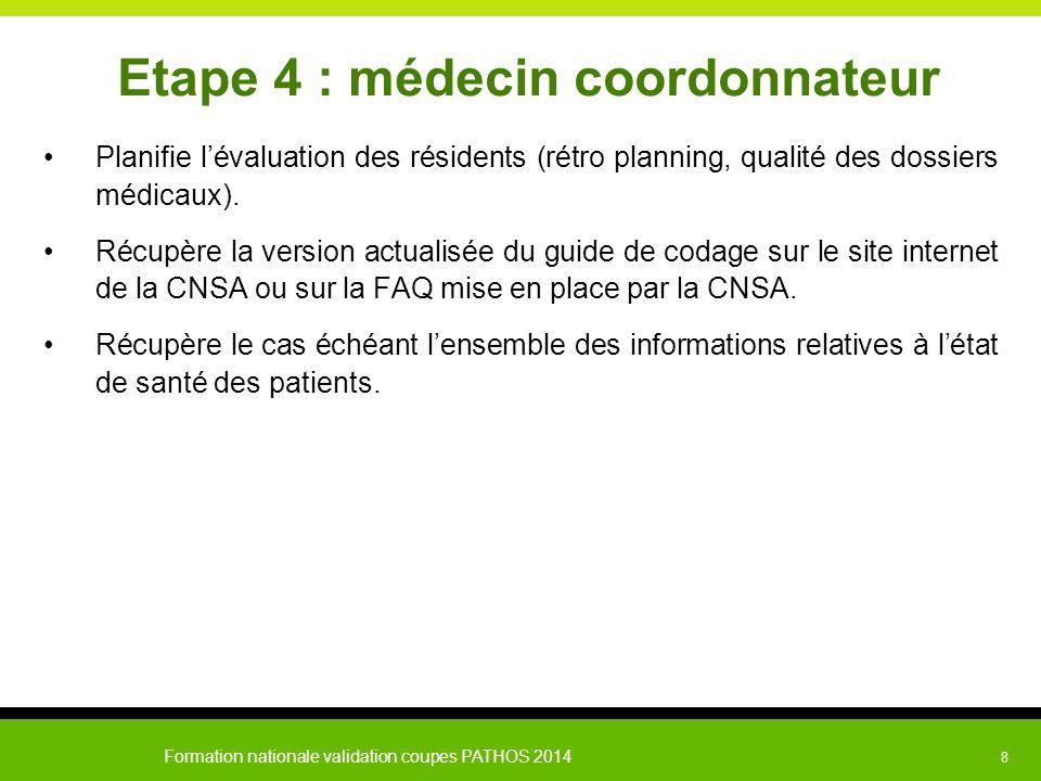 Formation nationale validation coupes PATHOS 2014 8 Etape 4 : médecin coordonnateur Planifie l'évaluation des résidents (rétro planning, qualité des d