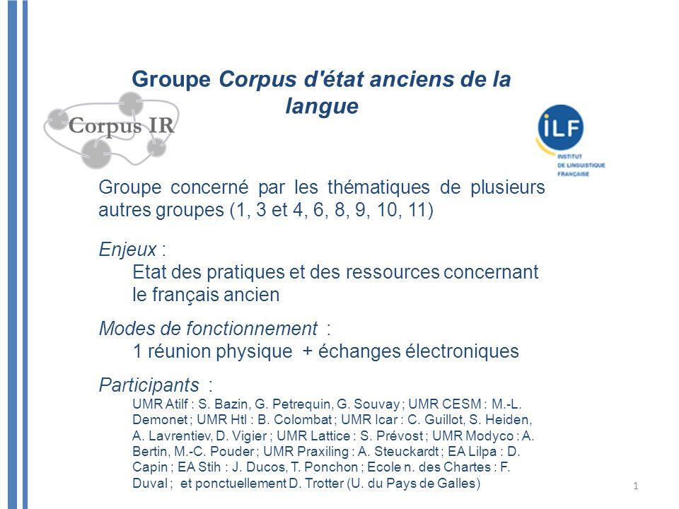 Groupe Corpus d'état anciens de la langue Groupe concerné par les thématiques de plusieurs autres groupes (1, 3 et 4, 6, 8, 9, 10, 11) Enjeux : Etat d