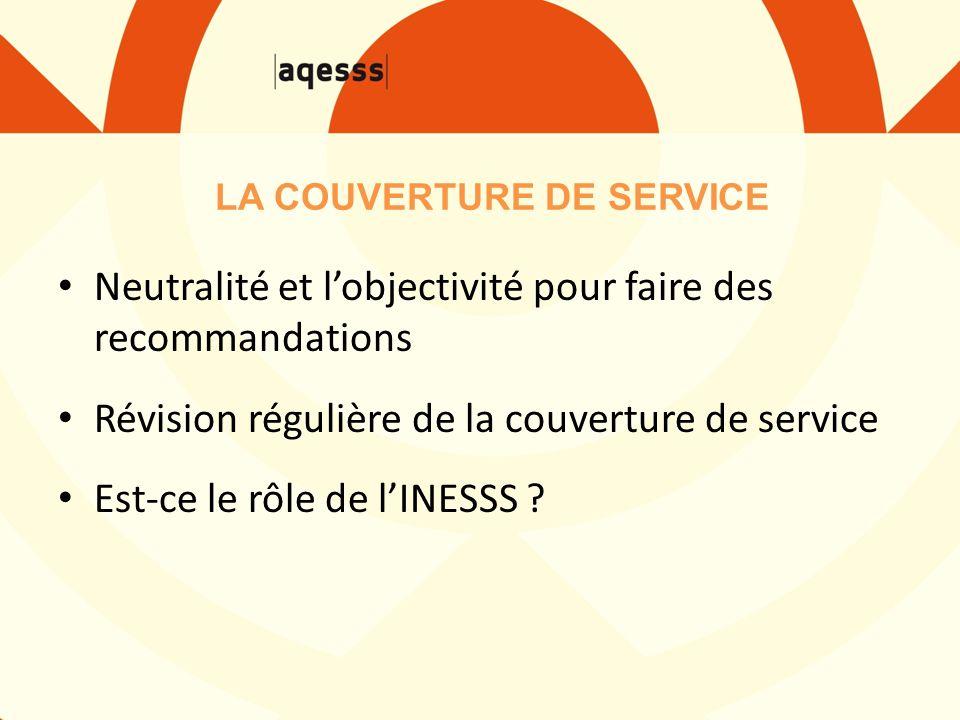 Neutralité et l'objectivité pour faire des recommandations Révision régulière de la couverture de service Est-ce le rôle de l'INESSS .