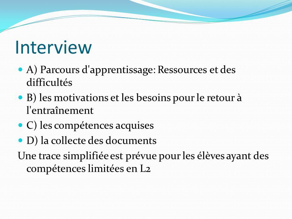 Interview A) Parcours d apprentissage: Ressources et des difficultés B) les motivations et les besoins pour le retour à l entraînement C) les compétences acquises D) la collecte des documents Une trace simplifiée est prévue pour les élèves ayant des compétences limitées en L2