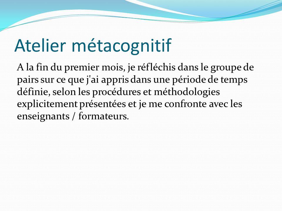 Atelier métacognitif A la fin du premier mois, je réfléchis dans le groupe de pairs sur ce que j ai appris dans une période de temps définie, selon les procédures et méthodologies explicitement présentées et je me confronte avec les enseignants / formateurs.
