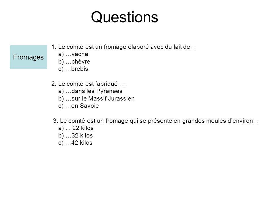 Questions 1.Le comté est un fromage élaboré avec du lait de… a) …vache b) …chèvre c) …brebis 2.