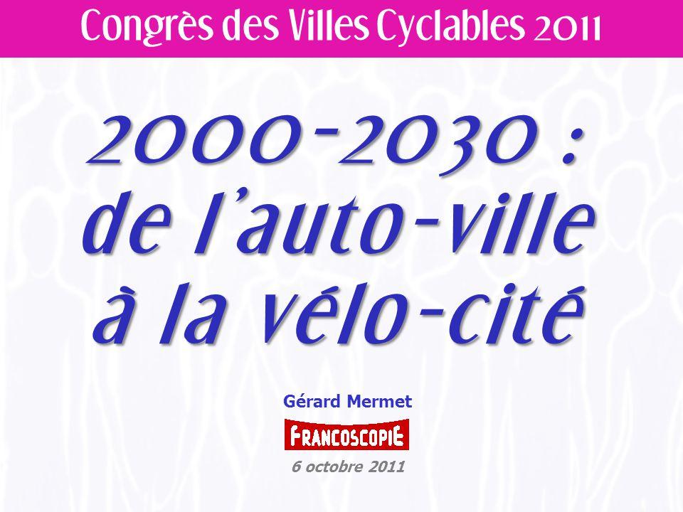 2000-2030 : de l'auto-ville à la vélo-cité Congrès des Villes Cyclables 2011 Gérard Mermet 6 octobre 2011