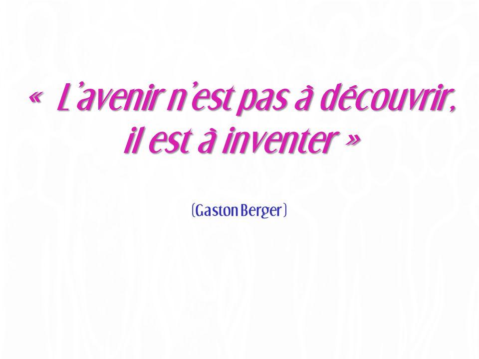 « L'avenir n'est pas à découvrir, il est à inventer » (Gaston Berger)