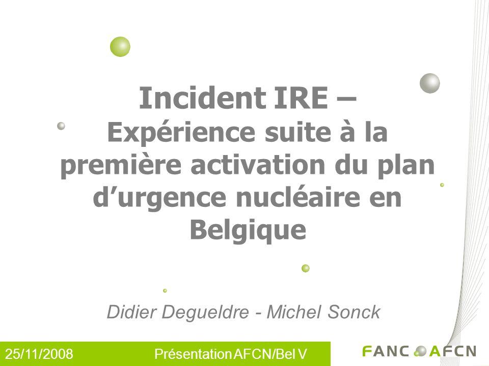 25/11/2008 Présentation AFCN/Bel V Incident IRE – Expérience suite à la première activation du plan d'urgence nucléaire en Belgique Didier Degueldre -