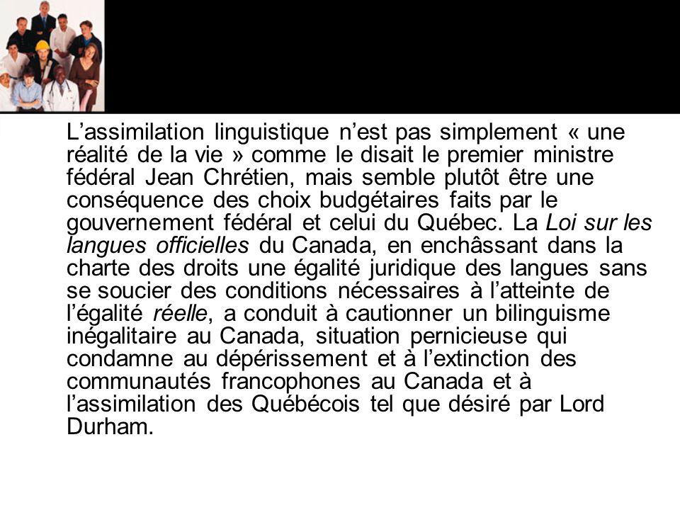 L'assimilation linguistique n'est pas simplement « une réalité de la vie » comme le disait le premier ministre fédéral Jean Chrétien, mais semble plutôt être une conséquence des choix budgétaires faits par le gouvernement fédéral et celui du Québec.