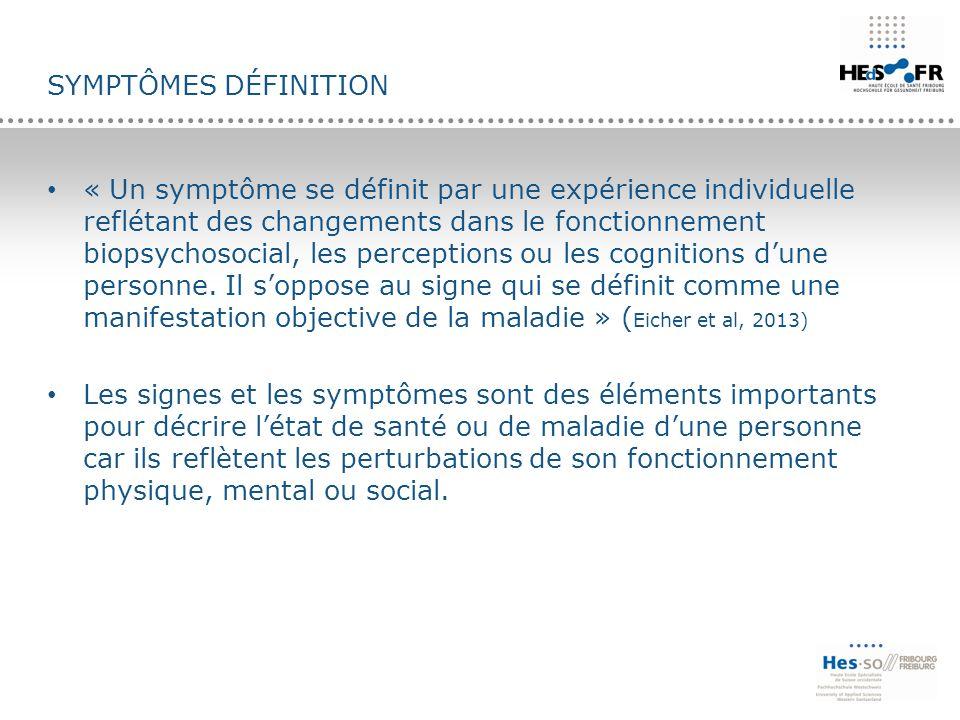 SYMPTÔMES DÉFINITION « Un symptôme se définit par une expérience individuelle reflétant des changements dans le fonctionnement biopsychosocial, les pe