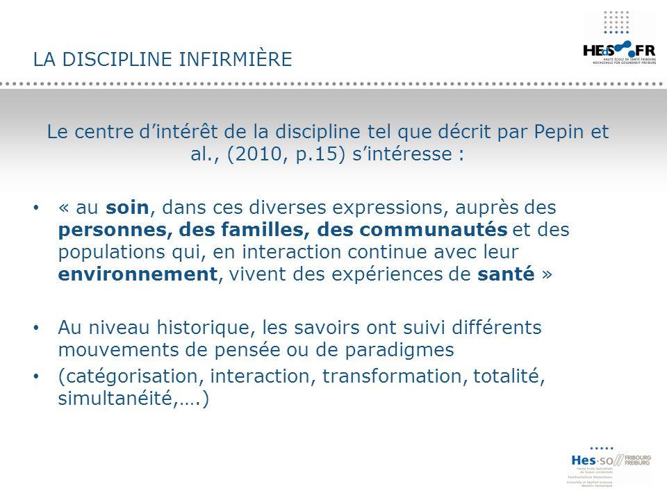 LA DISCIPLINE INFIRMIÈRE Le centre d'intérêt de la discipline tel que décrit par Pepin et al., (2010, p.15) s'intéresse : « au soin, dans ces diverses