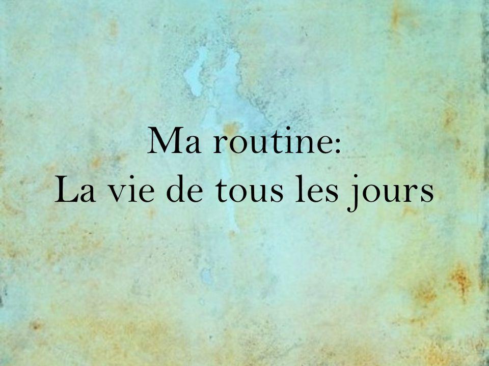 Ma routine: La vie de tous les jours