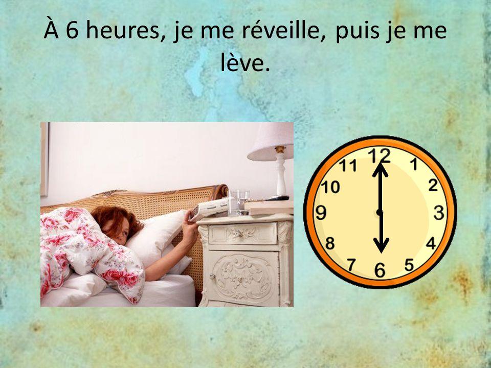 À 6 heures, je me réveille, puis je me lève.