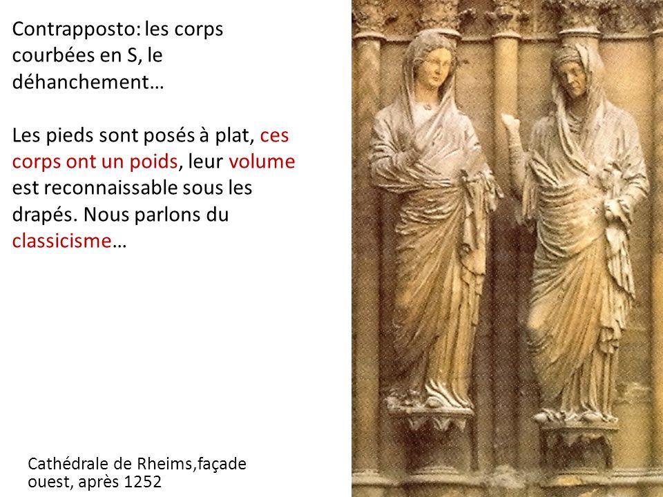 Cathédrale de Rheims,façade ouest, après 1252 Contrapposto: les corps courbées en S, le déhanchement… Les pieds sont posés à plat, ces corps ont un poids, leur volume est reconnaissable sous les drapés.