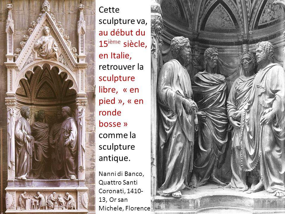 Nanni di Banco, Quattro Santi Coronati, 1410- 13, Or san Michele, Florence Cette sculpture va, au début du 15 ième siècle, en Italie, retrouver la sculpture libre, « en pied », « en ronde bosse » comme la sculpture antique.