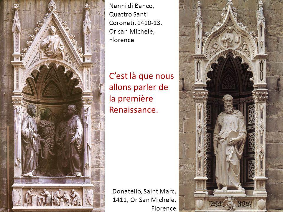 Donatello, Saint Marc, 1411, Or San Michele, Florence Nanni di Banco, Quattro Santi Coronati, 1410-13, Or san Michele, Florence C'est là que nous allons parler de la première Renaissance.