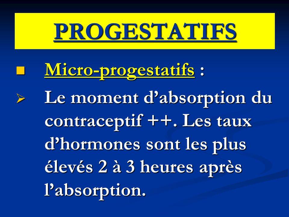 PROGESTATIFS Micro-progestatifs : Micro-progestatifs :  Le moment d'absorption du contraceptif ++. Les taux d'hormones sont les plus élevés 2 à 3 heu