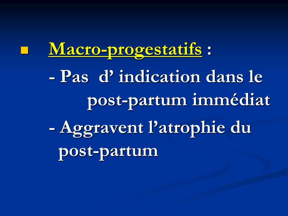 Macro-progestatifs : Macro-progestatifs : - Pas d' indication dans le post-partum immédiat - Aggravent l'atrophie du post-partum