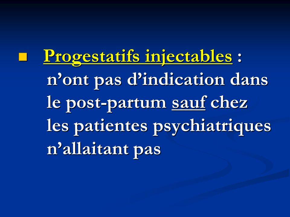 Progestatifs injectables : n'ont pas d'indication dans le post-partum sauf chez les patientes psychiatriques n'allaitant pas Progestatifs injectables