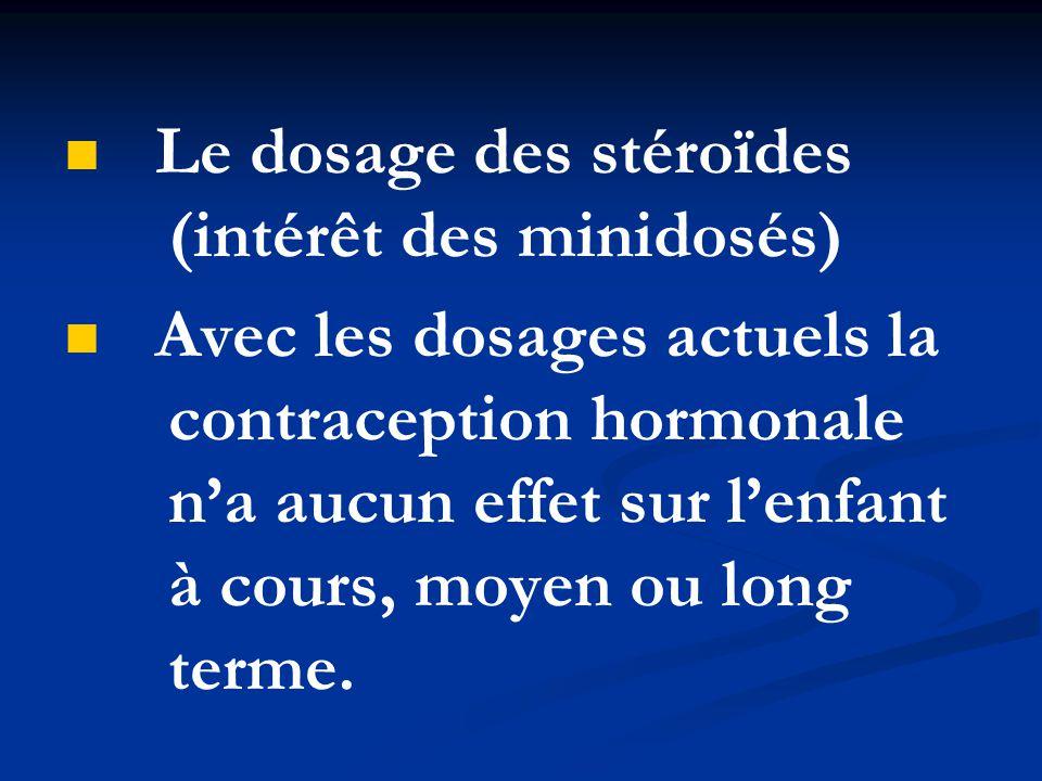 Le dosage des stéroïdes (intérêt des minidosés) Avec les dosages actuels la contraception hormonale n'a aucun effet sur l'enfant à cours, moyen ou lon