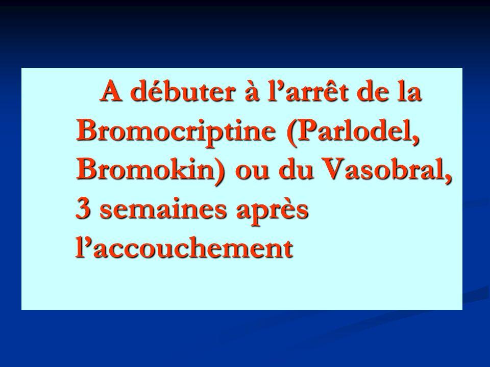 A débuter à l'arrêt de la Bromocriptine (Parlodel, Bromokin) ou du Vasobral, 3 semaines après l'accouchement A débuter à l'arrêt de la Bromocriptine (