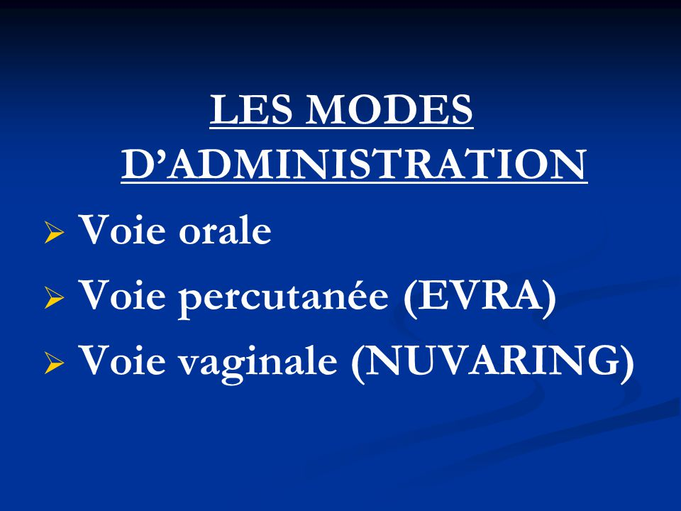 LES MODES D'ADMINISTRATION   Voie orale   Voie percutanée (EVRA)   Voie vaginale (NUVARING)
