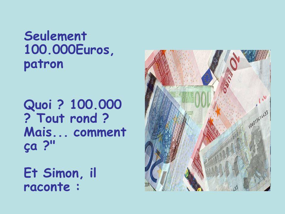 Seulement 100.000Euros, patron Quoi .100.000 . Tout rond .