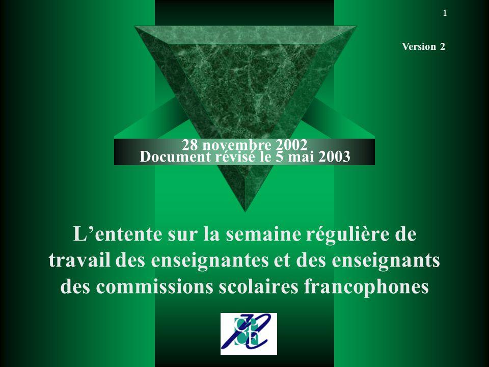 1 L'entente sur la semaine régulière de travail des enseignantes et des enseignants des commissions scolaires francophones 28 novembre 2002 Document révisé le 5 mai 2003 Version 2