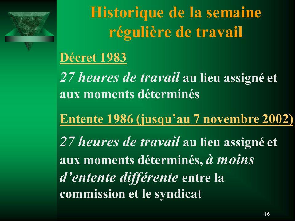 16 Historique de la semaine régulière de travail Décret 1983 Entente 1986 (jusqu'au 7 novembre 2002) 27 heures de travail au lieu assigné et aux momen