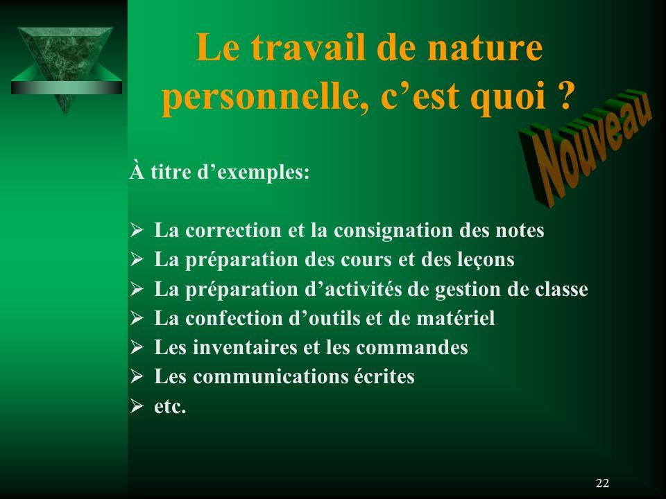 22 Le travail de nature personnelle, c'est quoi ? À titre d'exemples:  La correction et la consignation des notes  La préparation des cours et des l