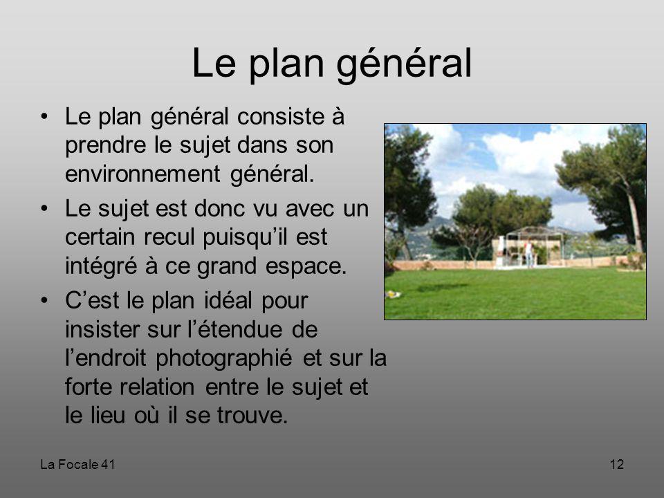 La Focale 4112 Le plan général Le plan général consiste à prendre le sujet dans son environnement général. Le sujet est donc vu avec un certain recul