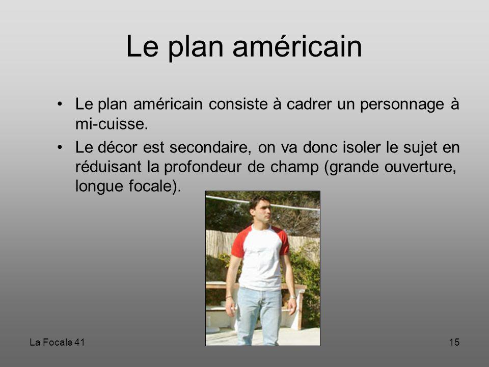 La Focale 4115 Le plan américain Le plan américain consiste à cadrer un personnage à mi-cuisse. Le décor est secondaire, on va donc isoler le sujet en