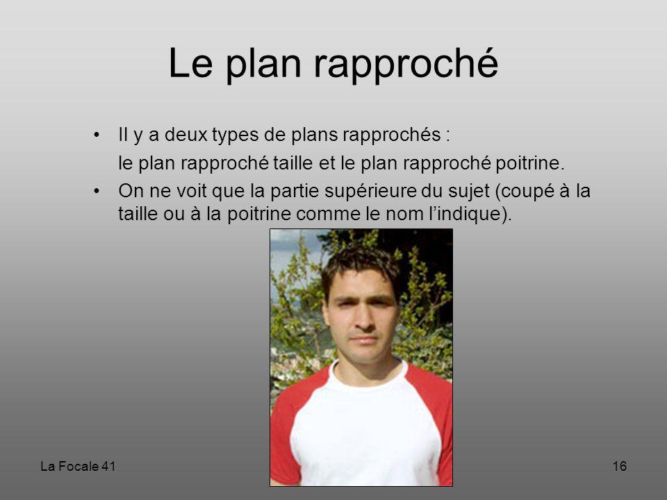 La Focale 4116 Le plan rapproché Il y a deux types de plans rapprochés : le plan rapproché taille et le plan rapproché poitrine. On ne voit que la par