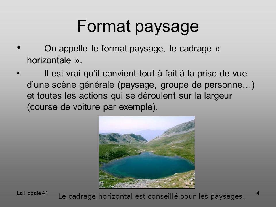 La Focale 414 Format paysage On appelle le format paysage, le cadrage « horizontale ». Il est vrai qu'il convient tout à fait à la prise de vue d'une