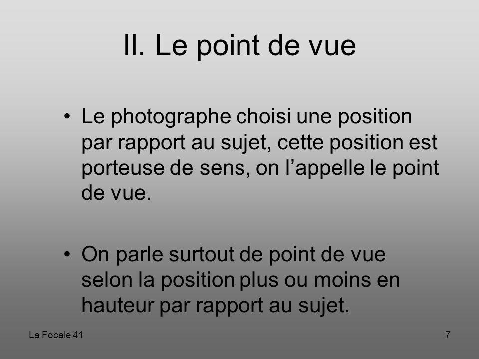 La Focale 417 II. Le point de vue Le photographe choisi une position par rapport au sujet, cette position est porteuse de sens, on l'appelle le point
