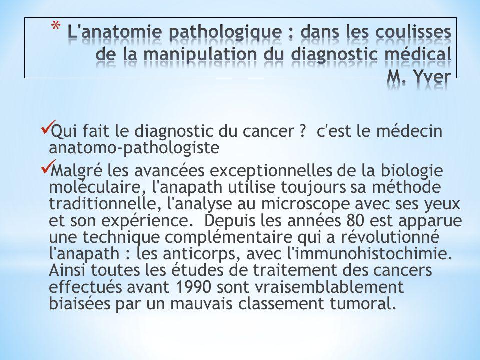 Qui fait le diagnostic du cancer ? c'est le médecin anatomo-pathologiste Malgré les avancées exceptionnelles de la biologie moléculaire, l'anapath uti