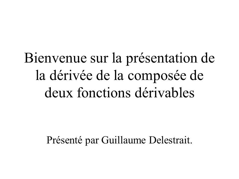 Bienvenue sur la présentation de la dérivée de la composée de deux fonctions dérivables Présenté par Guillaume Delestrait.