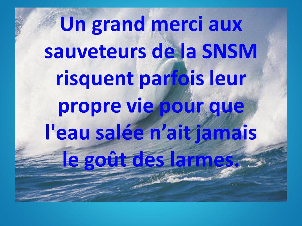 Un grand merci aux sauveteurs de la SNSM risquent parfois leur propre vie pour que l eau salée n'ait jamais le goût des larmes.