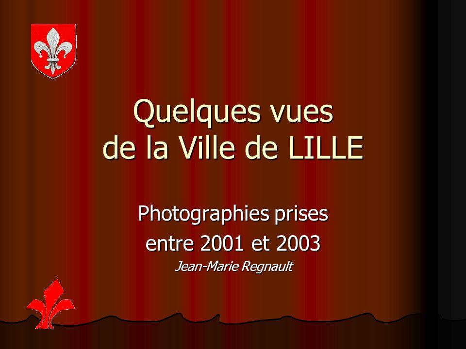 Quelques vues de la Ville de LILLE Photographies prises entre 2001 et 2003 Jean-Marie Regnault