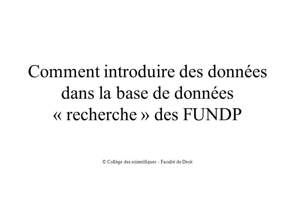 Comment introduire des données dans la base de données « recherche » des FUNDP © Collège des scientifiques - Faculté de Droit