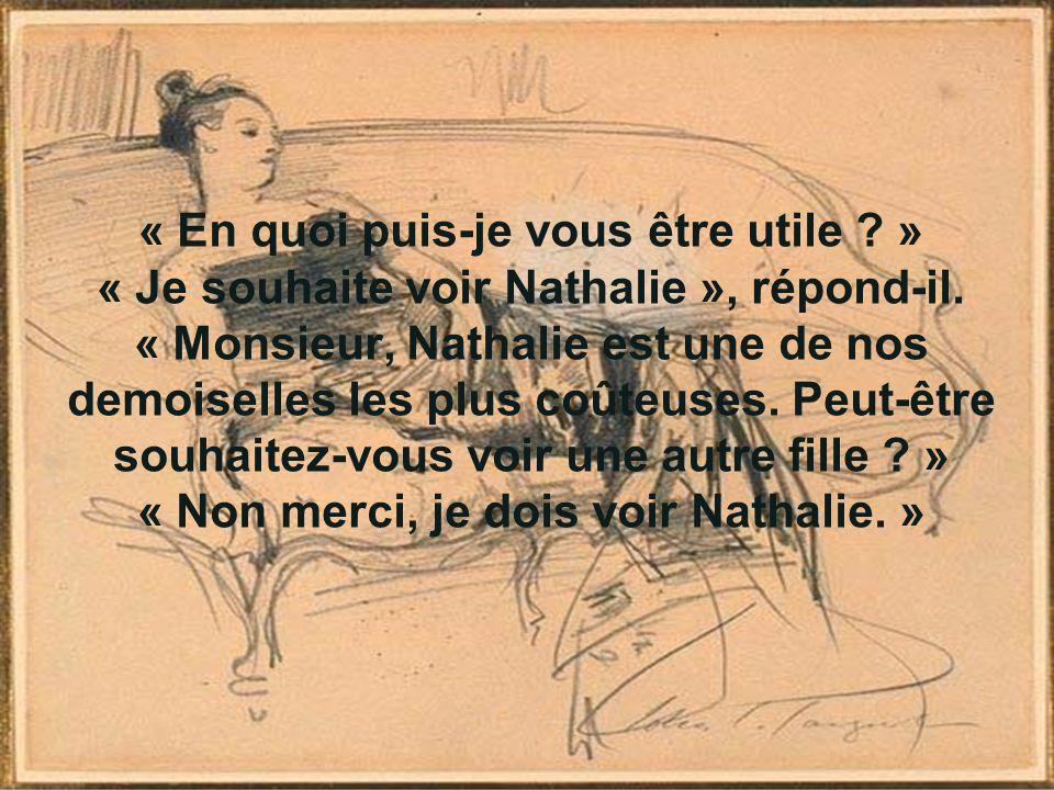 « En quoi puis-je vous être utile ? » « Je souhaite voir Nathalie », répond-il. « Monsieur, Nathalie est une de nos demoiselles les plus coûteuses. Pe
