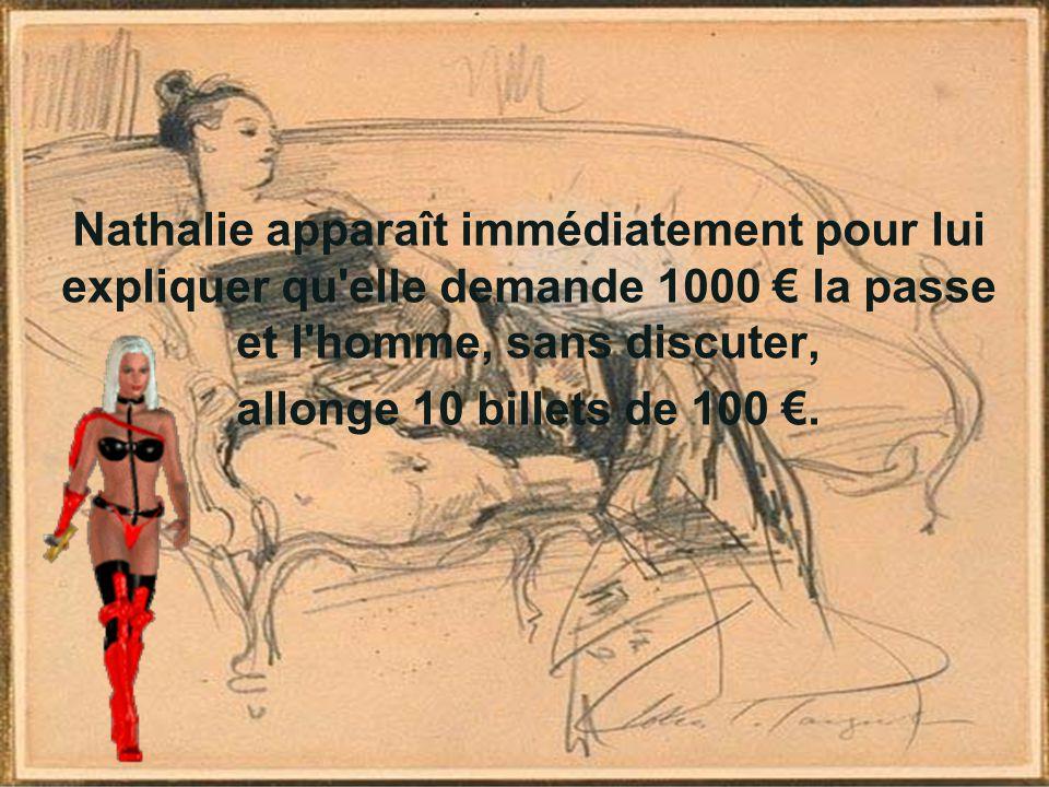 Nathalie apparaît immédiatement pour lui expliquer qu'elle demande 1000 € la passe et l'homme, sans discuter, allonge 10 billets de 100 €.