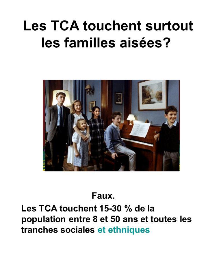 Faux. Les TCA touchent 15-30 % de la population entre 8 et 50 ans et toutes les tranches sociales et ethniques Les TCA touchent surtout les familles a