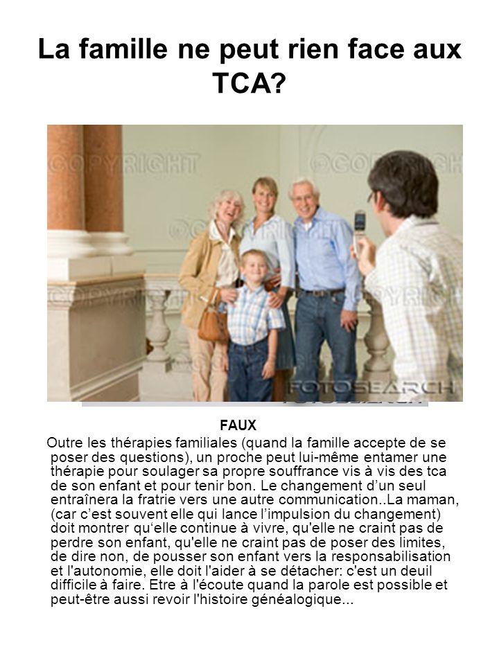 La famille ne peut rien face aux TCA? FAUX Outre les thérapies familiales (quand la famille accepte de se poser des questions), un proche peut lui-mêm