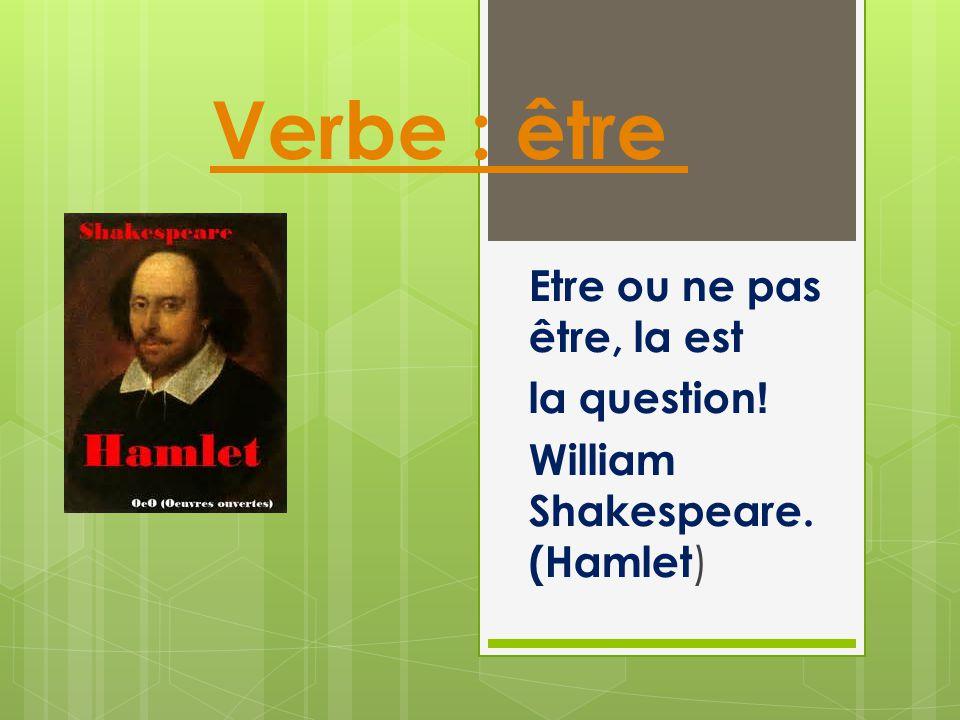Verbe : être Etre ou ne pas être, la est !la question William Shakespeare. (Hamlet )