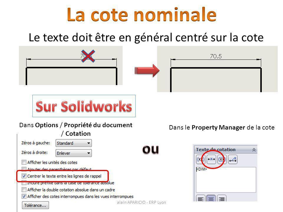 Le texte doit être en général centré sur la cote Dans Options / Propriété du document / Cotation Dans le Property Manager de la cote alain APARICIO - ERP Lyon