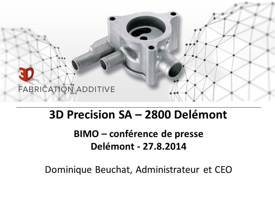 3D Precision SA – 2800 Delémont BIMO – conférence de presse Delémont - 27.8.2014 Dominique Beuchat, Administrateur et CEO
