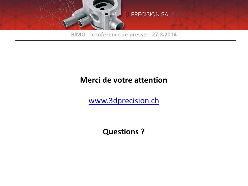 BIMO – conférence de presse – 27.8.2014 Merci de votre attention www.3dprecision.ch Questions ? www.3dprecision.ch