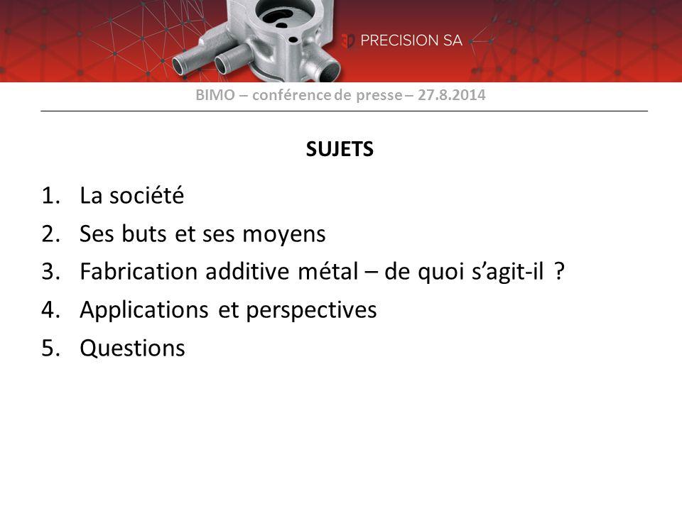 BIMO – conférence de presse – 27.8.2014 SUJETS 1.La société 2.Ses buts et ses moyens 3.Fabrication additive métal – de quoi s'agit-il ? 4.Applications